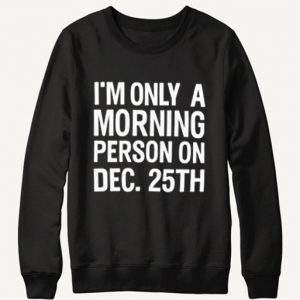 Only a Morning Person on Dec 25th Sweatshirt