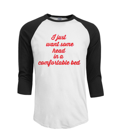 I Just Want Some Head in a Comfortable Bed T shirt