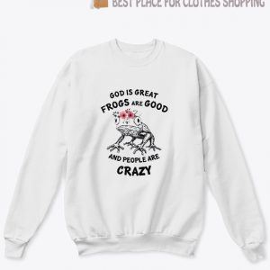 God Is Great Frogs Are Good And People Are Crazy Sweatshirt