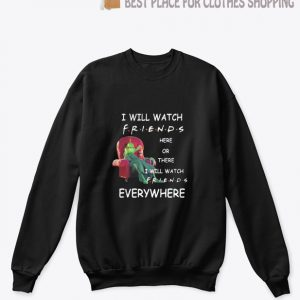Grinch I will watch friends here or there I will watch friends everywhere Sweatshirt