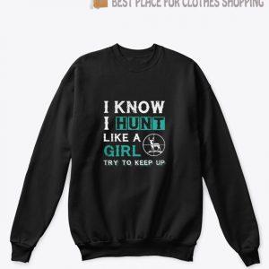 I know I hunt like a girl try to keep up Sweatshirt