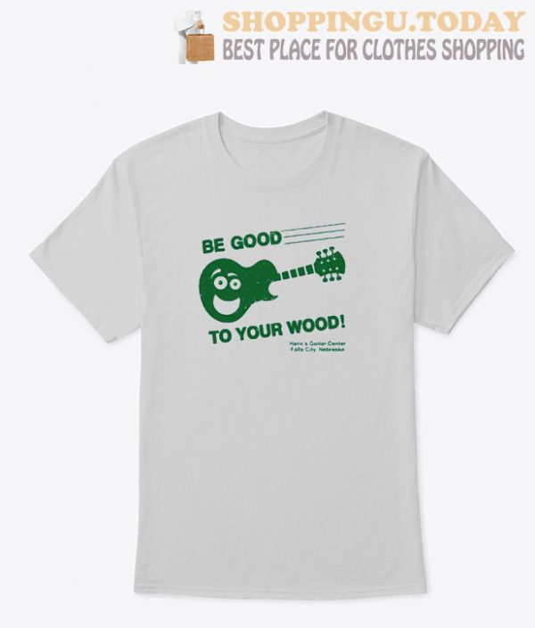 Be Good To Your Wood T Shirt