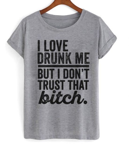 I Love Drunk Me But I Don't Trust That Bitch Shirt