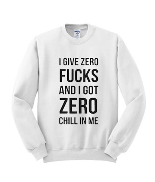 I give zero fucks and I got zero chill in me sweatshirt