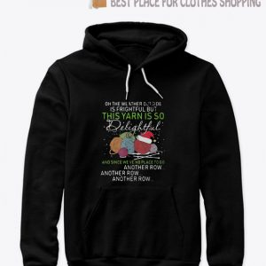 Oh the weather outside is frightful but this yarn is so delightful Hoodie