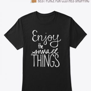 Enjoy the Small Things T Shirt