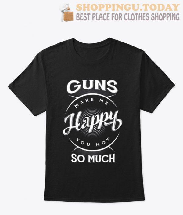 Guns Make Me Happy You Not So Much T Shirt