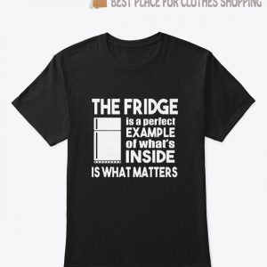 The Fridge Is a Perfect Example T Shirt