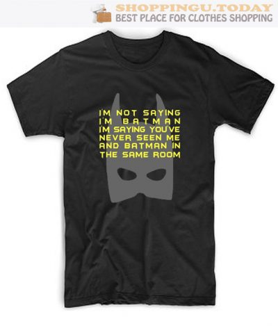 I'm Not Saying I'm Batman but You've Never Seen Me and Batman in the Same Room SP T-Shirt