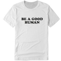 Be A Good Human DH T-Shirt