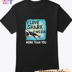 I love shark week more than you T Shirt
