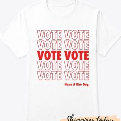 Vote Vote Vote Have a Nice Day T-Shirt