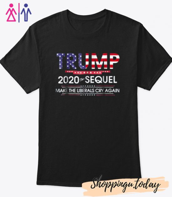 Trump 2020 The Sequel Make Liberals Cry Again Cool Trending T-Shirt