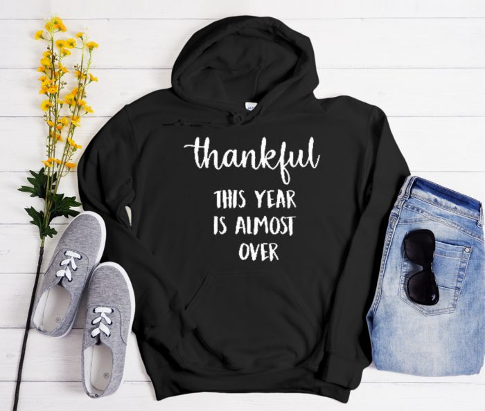 Thankful This Year Is Almost Over Cool Trending graphic Hoodie