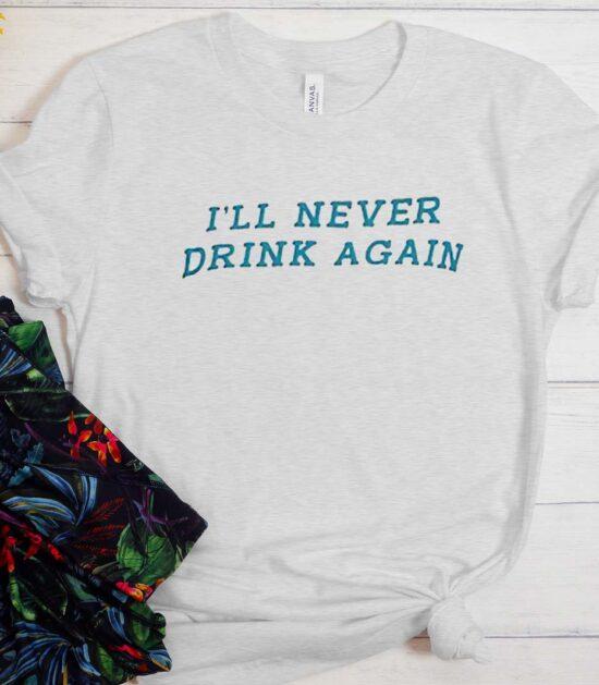 I'll Never Drink Again T-Shirt